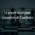 Pensée stratégique, 4 manières de l'améliorer